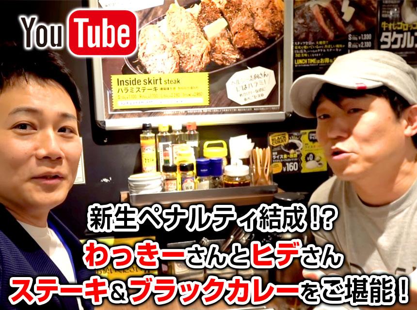 【YouTube】わっきーさんとペナルティーヒデさんが上野店にご来店!お肉とブラックカレーをご堪能!