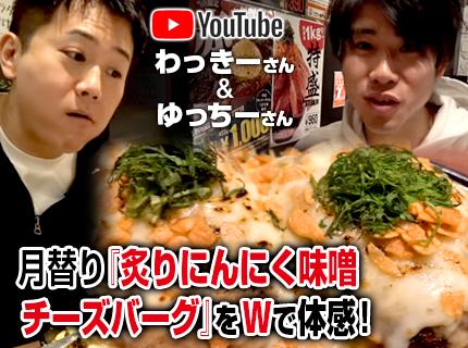 【YouTube】わっきーさんとゆっちーさんご来店!月替わり『炙りにんにく味噌チーズバーグ』をご体感!